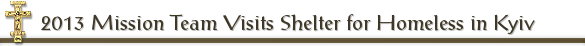2013 Mission Team Visits Shelter for Homeless in Kyiv