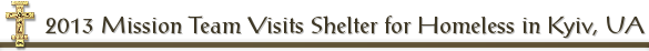 2013 Mission Team Visits Shelter for Homeless in Kyiv, UA